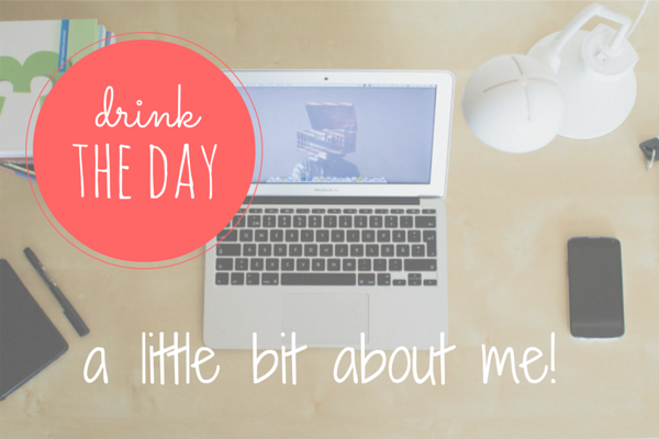 A little bit about me! // Welcome to Drink the Day